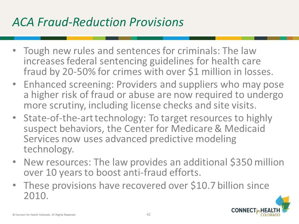 42 ACA Fraud-Reduction Provisions Tough new rules and sentences for criminals: The law increases federal sentencing guidelines for health care fraud b
