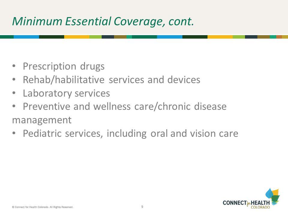 9 9 Minimum Essential Coverage, cont. Prescription drugs Rehab/habilitative services and devices Laboratory services Preventive and wellness care/chro