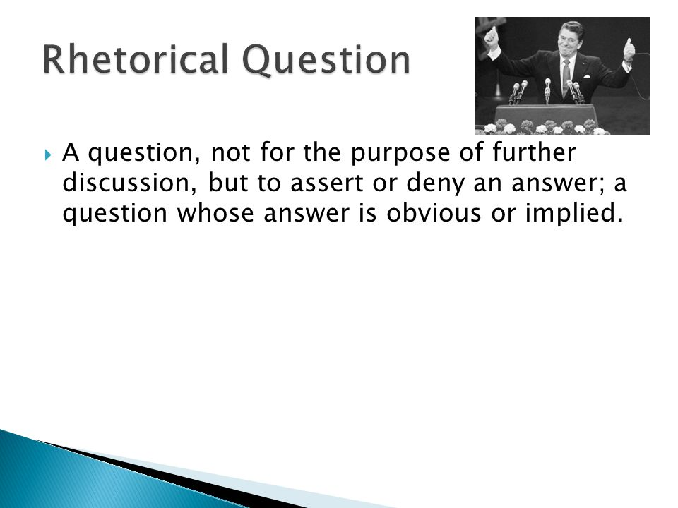  A question, not for the purpose of further discussion, but to assert or deny an answer; a question whose answer is obvious or implied.