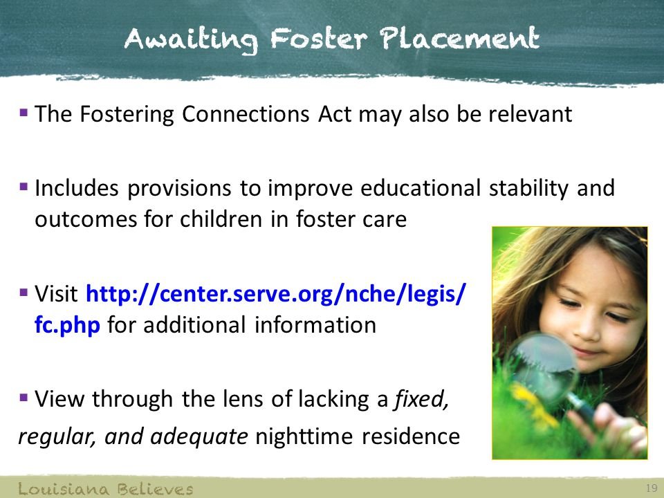 Awaiting Foster Placement 19 Louisiana Believes  The Fostering Connections Act may also be relevant  Includes provisions to improve educational stability and outcomes for children in foster care  Visit http://center.serve.org/nche/legis/ fc.php for additional information  View through the lens of lacking a fixed, regular, and adequate nighttime residence
