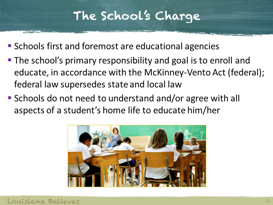 The School's Charge 22 Louisiana Believes  Schools first and foremost are educational agencies  The school's primary responsibility and goal is to enroll and educate, in accordance with the McKinney-Vento Act (federal); federal law supersedes state and local law  Schools do not need to understand and/or agree with all aspects of a student's home life to educate him/her