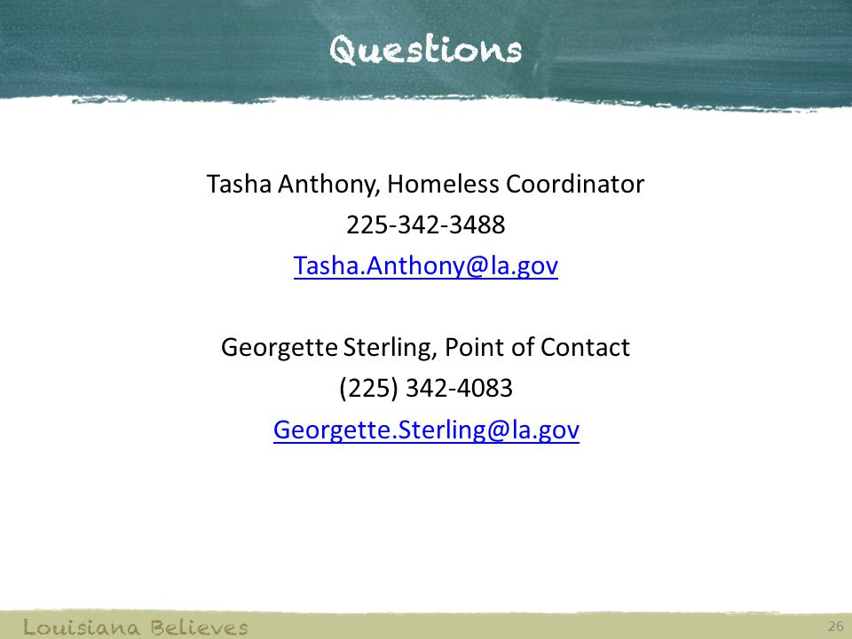 Questions 26 Louisiana Believes Tasha Anthony, Homeless Coordinator 225-342-3488 Tasha.Anthony@la.gov Georgette Sterling, Point of Contact (225) 342-4083 Georgette.Sterling@la.gov