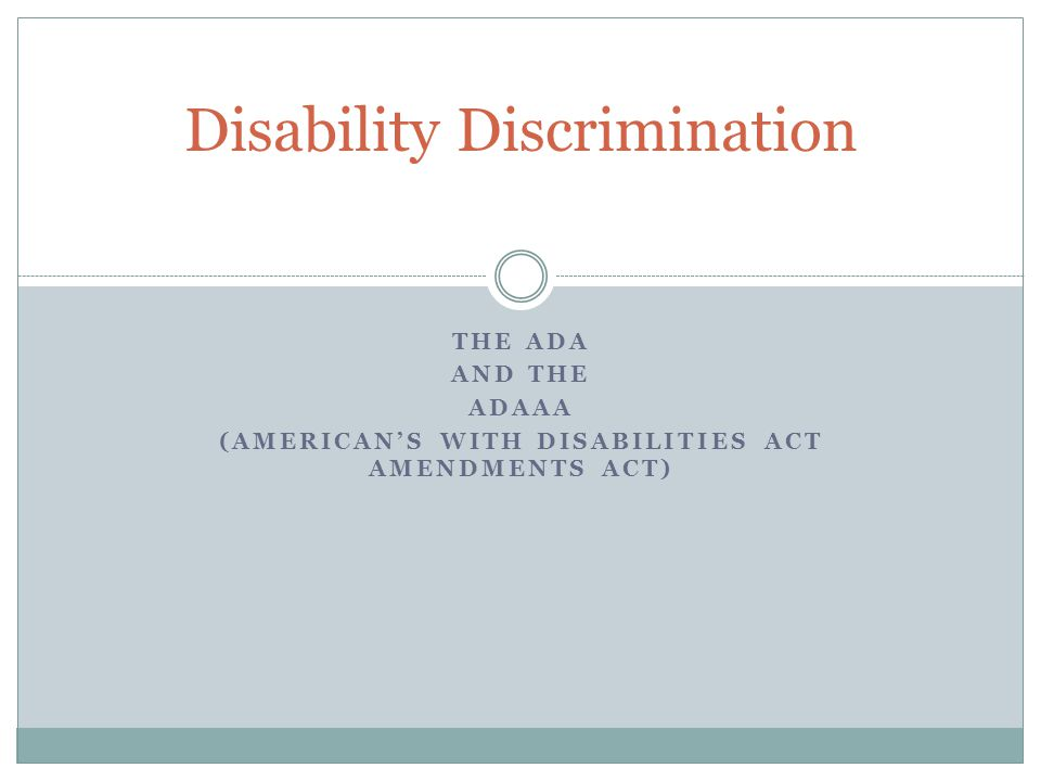 THE ADA AND THE ADAAA (AMERICAN'S WITH DISABILITIES ACT AMENDMENTS ACT) Disability Discrimination