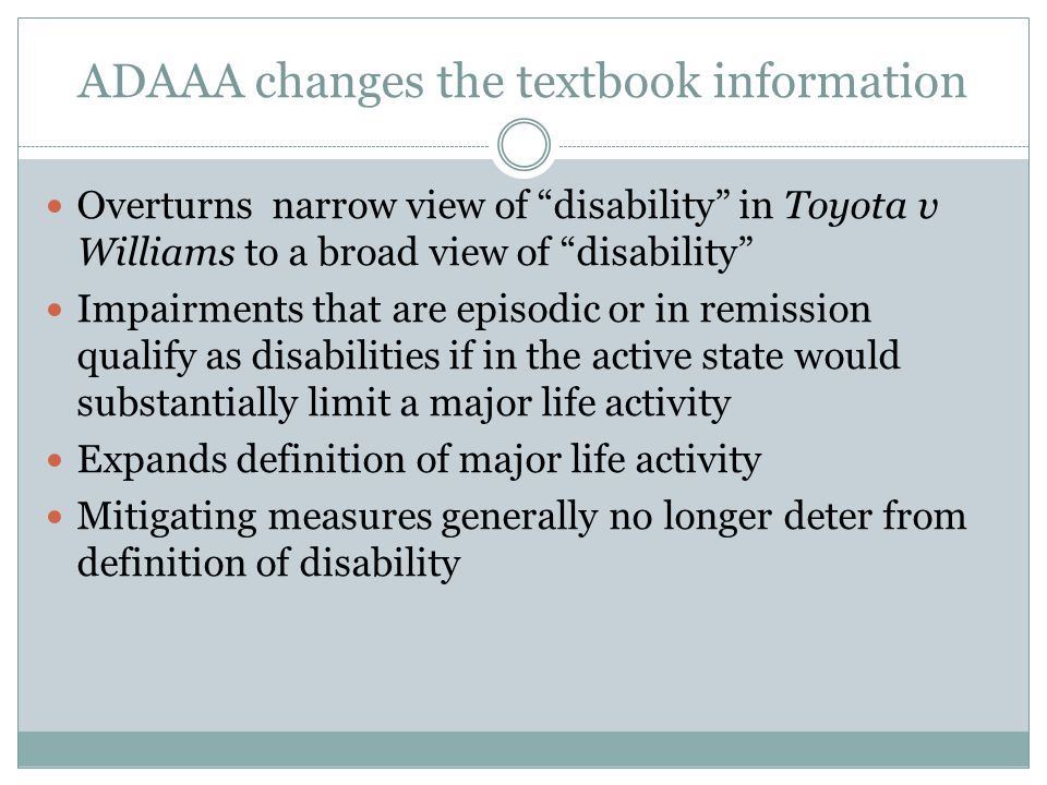 ADAAA changes the textbook information Overturns narrow view of disability in Toyota v Williams to a broad view of disability Impairments that are episodic or in remission qualify as disabilities if in the active state would substantially limit a major life activity Expands definition of major life activity Mitigating measures generally no longer deter from definition of disability