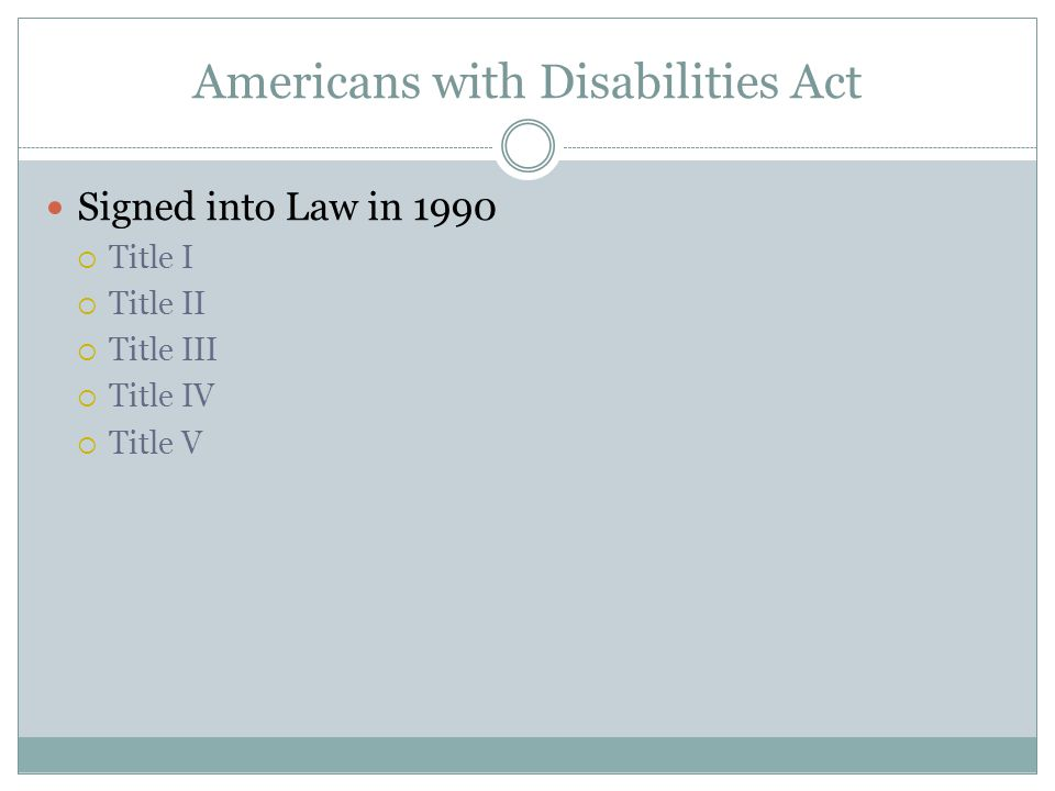 Americans with Disabilities Act Signed into Law in 1990  Title I  Title II  Title III  Title IV  Title V
