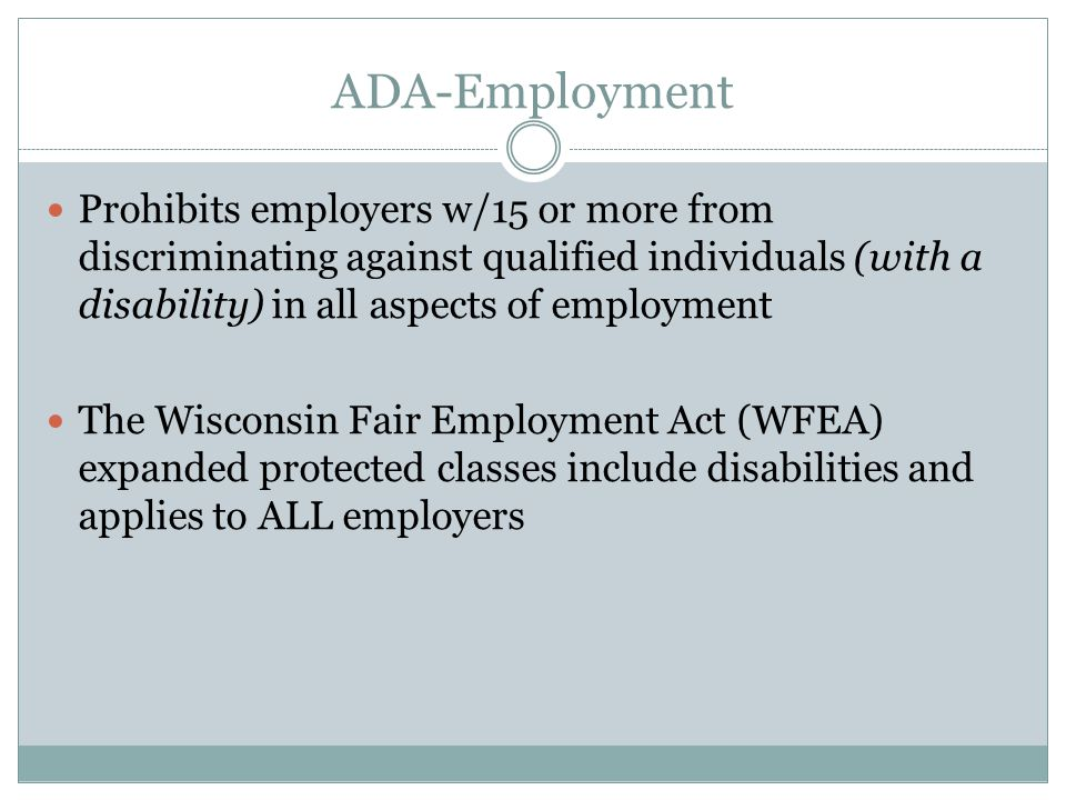 ADA-Employment Prohibits employers w/15 or more from discriminating against qualified individuals (with a disability) in all aspects of employment The Wisconsin Fair Employment Act (WFEA) expanded protected classes include disabilities and applies to ALL employers