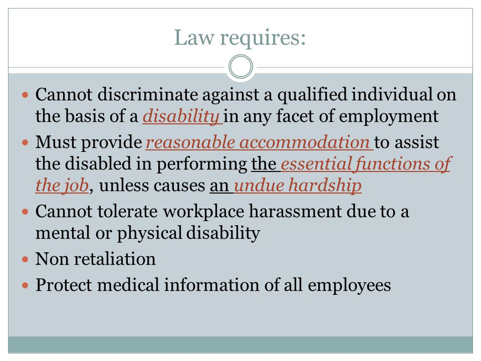 Law requires: Cannot discriminate against a qualified individual on the basis of a disability in any facet of employment Must provide reasonable accommodation to assist the disabled in performing the essential functions of the job, unless causes an undue hardship Cannot tolerate workplace harassment due to a mental or physical disability Non retaliation Protect medical information of all employees