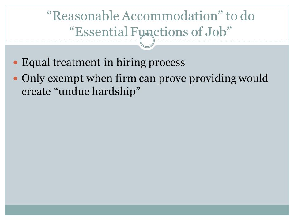 Reasonable Accommodation to do Essential Functions of Job Equal treatment in hiring process Only exempt when firm can prove providing would create undue hardship