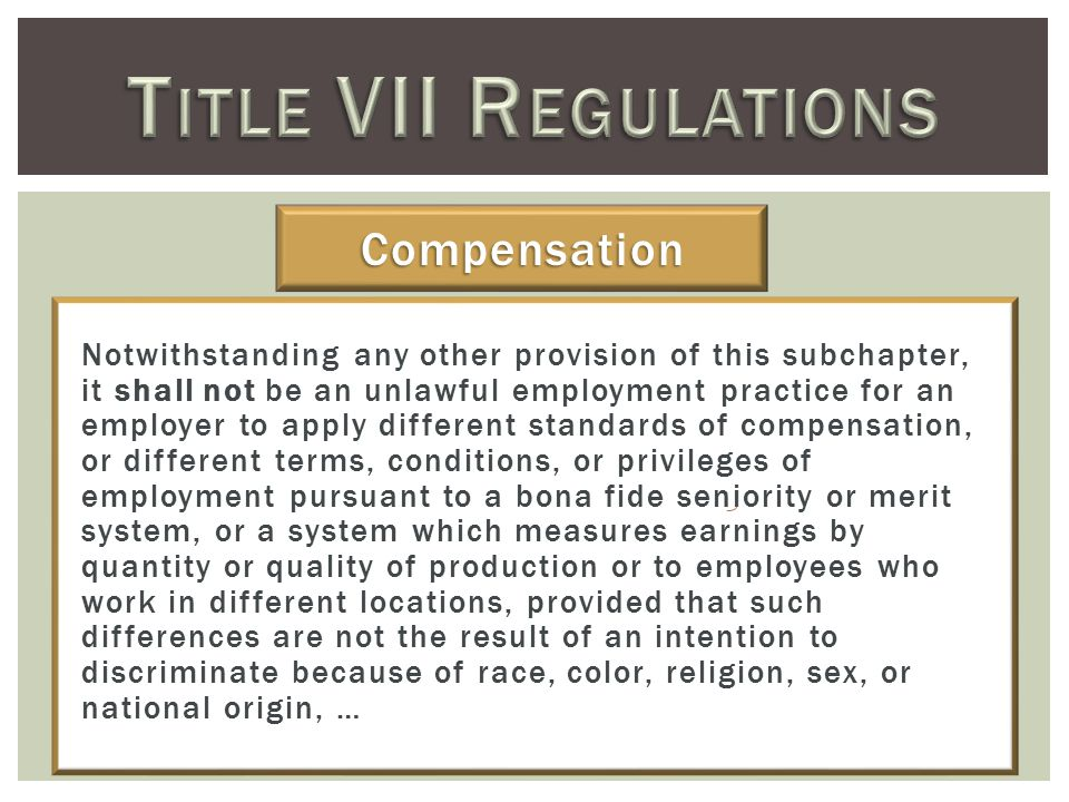 Notwithstanding any other provision of this subchapter, it shall not be an unlawful employment practice for an employer to apply different standards of compensation, or different terms, conditions, or privileges of employment pursuant to a bona fide seniority or merit system, or a system which measures earnings by quantity or quality of production or to employees who work in different locations, provided that such differences are not the result of an intention to discriminate because of race, color, religion, sex, or national origin, … Compensation