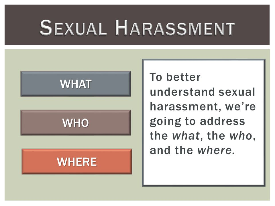 To better understand sexual harassment, we're going to address the what, the who, and the where.