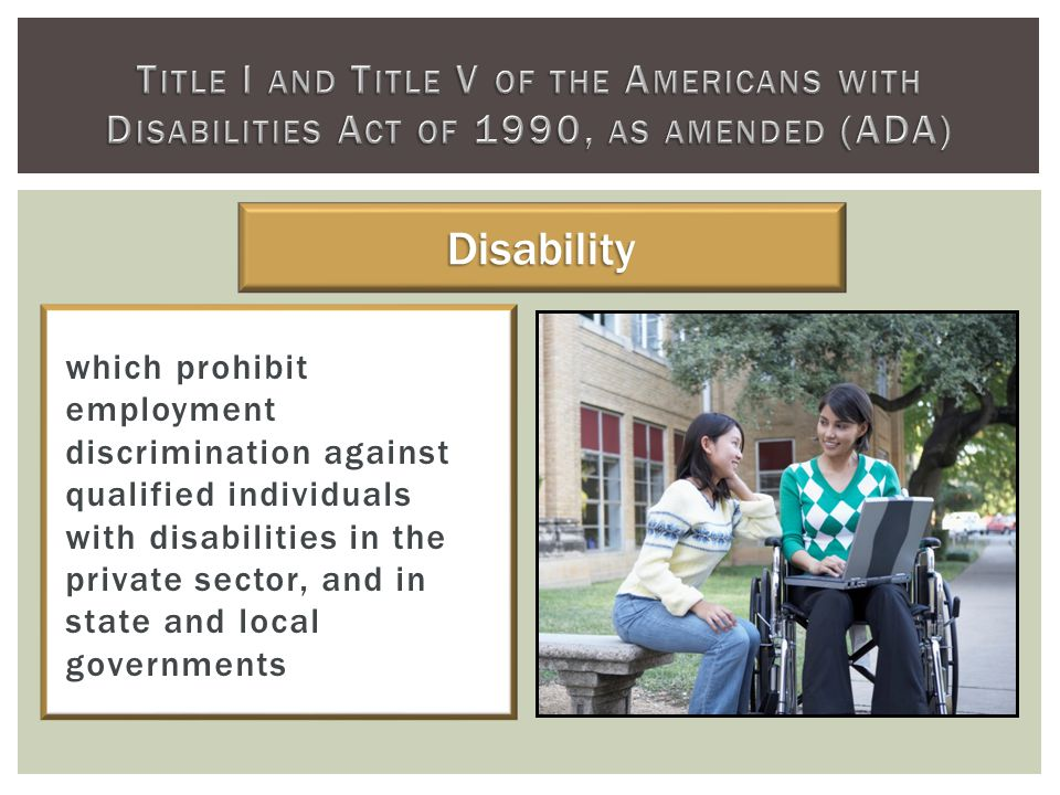 which prohibit employment discrimination against qualified individuals with disabilities in the private sector, and in state and local governments Disability