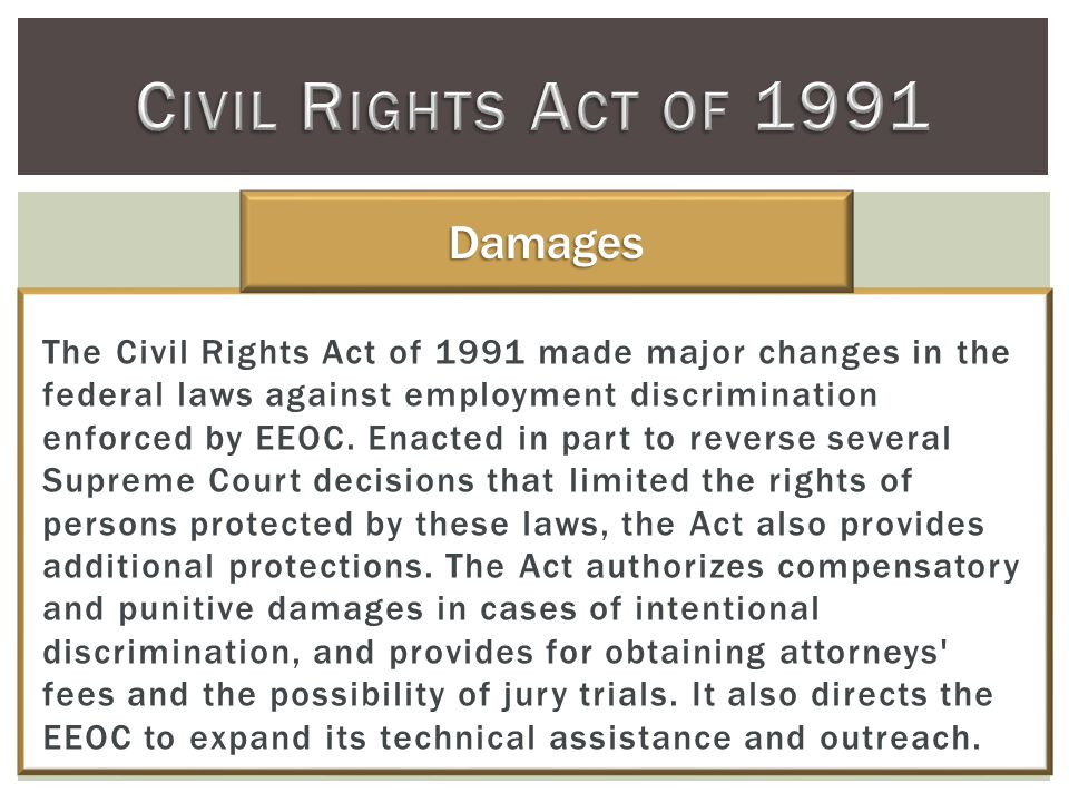 The Civil Rights Act of 1991 made major changes in the federal laws against employment discrimination enforced by EEOC.