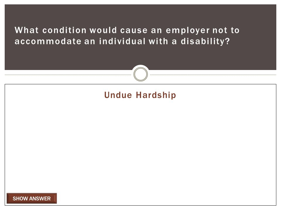 SHOW ANSWER What condition would cause an employer not to accommodate an individual with a disability.