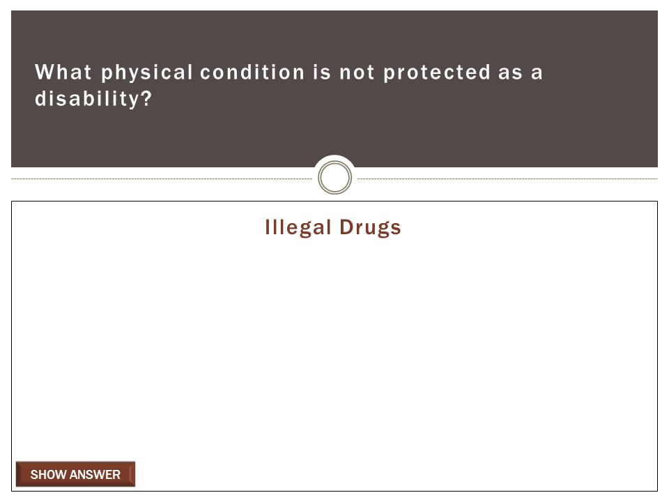 SHOW ANSWER What physical condition is not protected as a disability Illegal Drugs