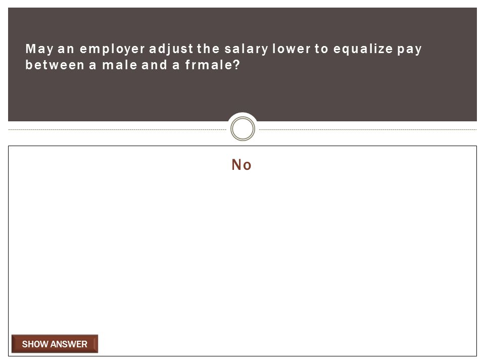 SHOW ANSWER May an employer adjust the salary lower to equalize pay between a male and a frmale No