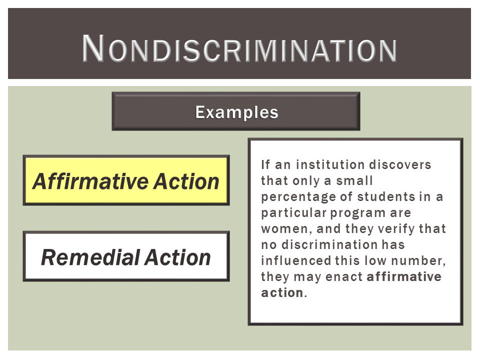Examples If an institution discovers that only a small percentage of students in a particular program are women, and they verify that no discrimination has influenced this low number, they may enact affirmative action.
