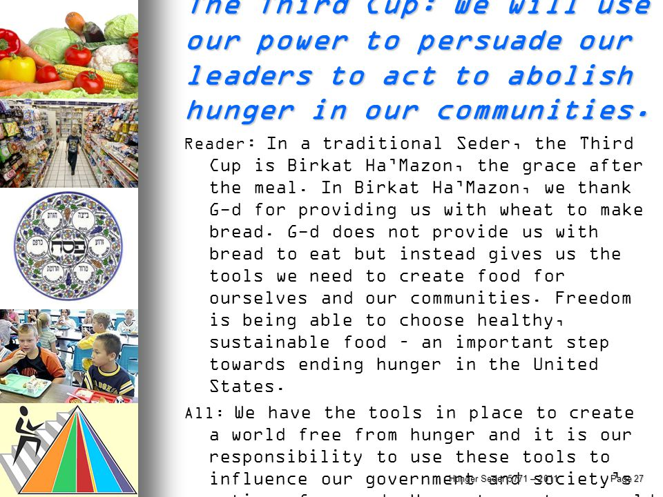 The Third Cup: We will use our power to persuade our leaders to act to abolish hunger in our communities. Reader : In a traditional Seder, the Third C