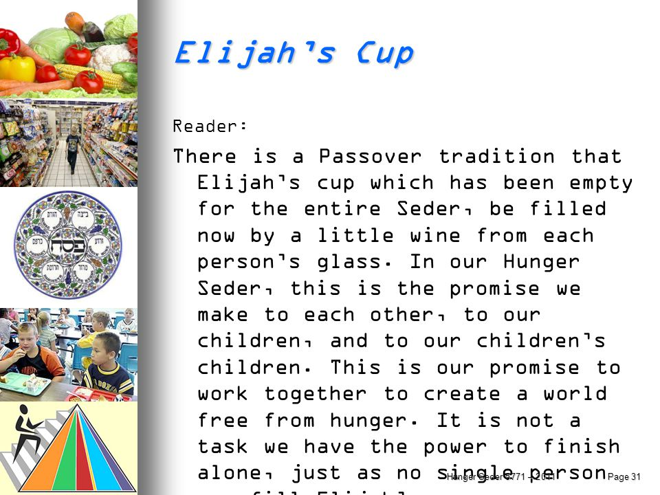 Elijah's Cup Reader: There is a Passover tradition that Elijah's cup which has been empty for the entire Seder, be filled now by a little wine from ea