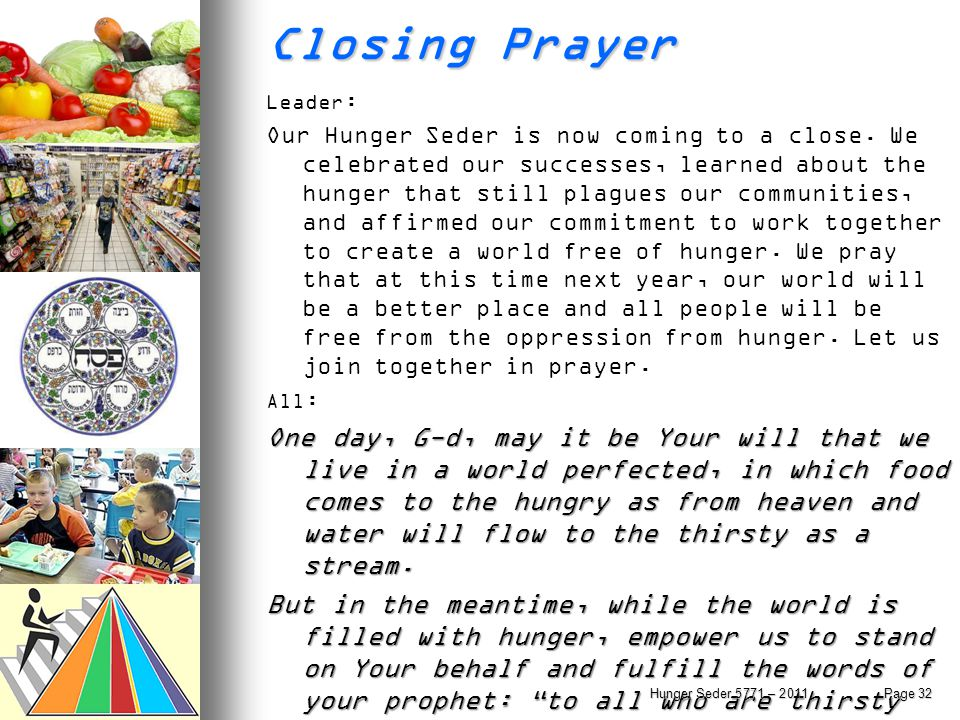 Closing Prayer Leader : Our Hunger Seder is now coming to a close. We celebrated our successes, learned about the hunger that still plagues our commun