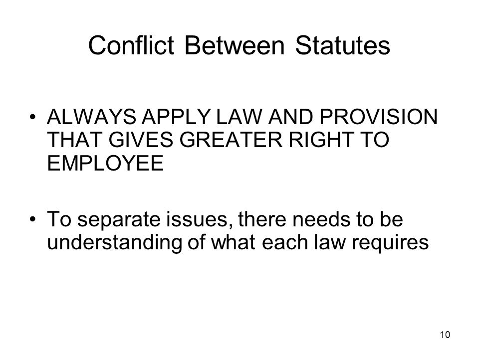 10 Conflict Between Statutes ALWAYS APPLY LAW AND PROVISION THAT GIVES GREATER RIGHT TO EMPLOYEE To separate issues, there needs to be understanding of what each law requires