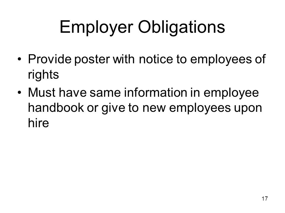 Employer Obligations Provide poster with notice to employees of rights Must have same information in employee handbook or give to new employees upon hire 17