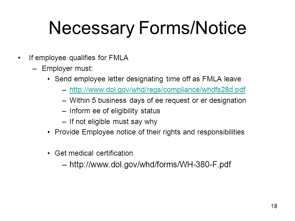 Necessary Forms/Notice If employee qualifies for FMLA –Employer must: Send employee letter designating time off as FMLA leave –http://www.dol.gov/whd/regs/compliance/whdfs28d.pdfhttp://www.dol.gov/whd/regs/compliance/whdfs28d.pdf –Within 5 business days of ee request or er designation –Inform ee of eligibility status –If not eligible must say why Provide Employee notice of their rights and responsibilities Get medical certification –http://www.dol.gov/whd/forms/WH-380-F.pdf 18