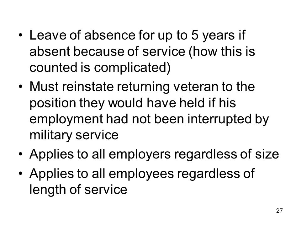 Leave of absence for up to 5 years if absent because of service (how this is counted is complicated) Must reinstate returning veteran to the position they would have held if his employment had not been interrupted by military service Applies to all employers regardless of size Applies to all employees regardless of length of service 27