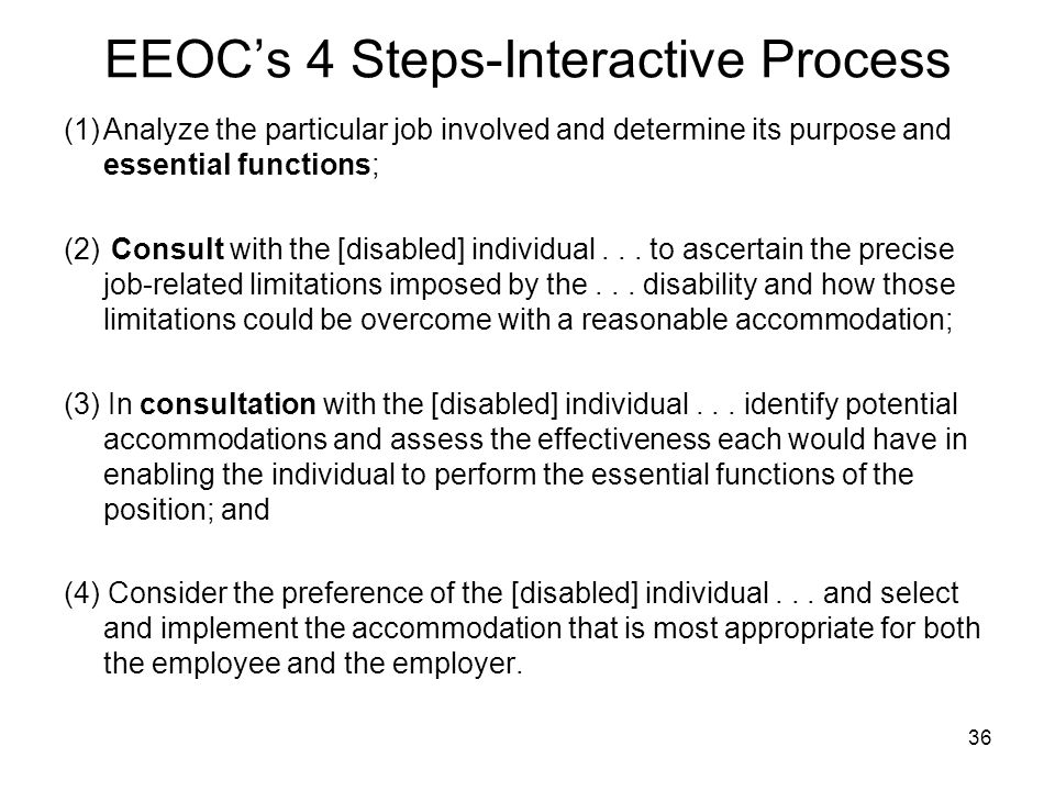 EEOC's 4 Steps-Interactive Process (1)Analyze the particular job involved and determine its purpose and essential functions; (2) Consult with the [disabled] individual...