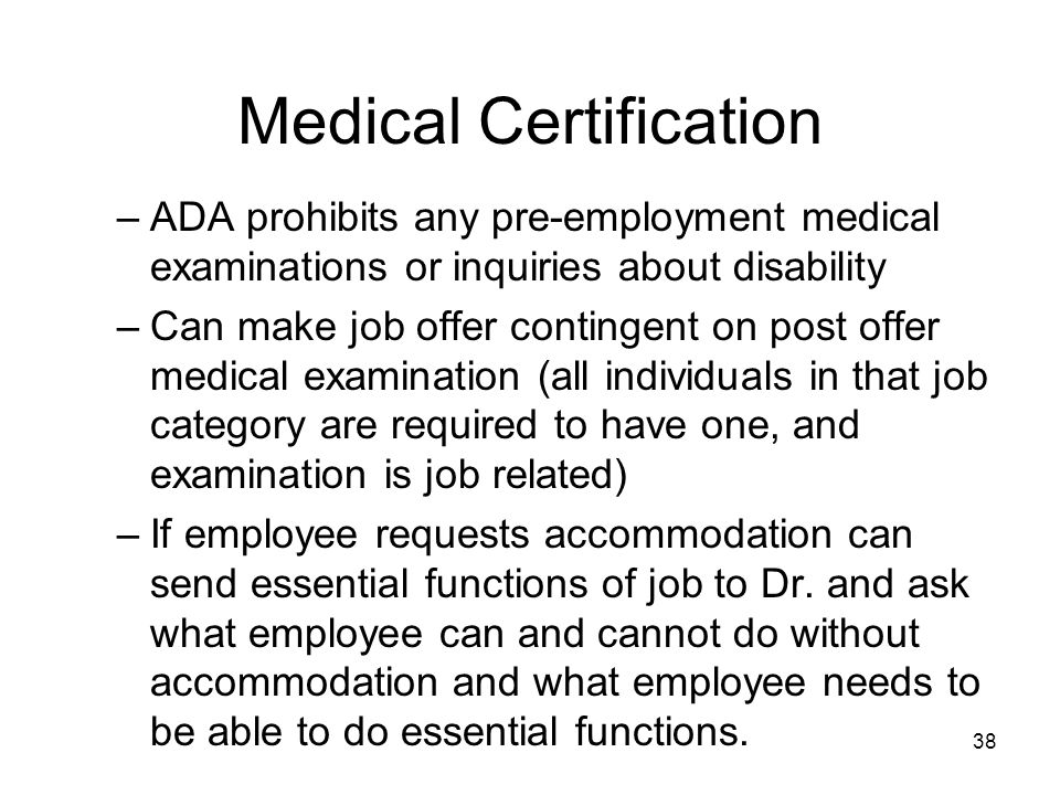 38 Medical Certification –ADA prohibits any pre-employment medical examinations or inquiries about disability –Can make job offer contingent on post offer medical examination (all individuals in that job category are required to have one, and examination is job related) –If employee requests accommodation can send essential functions of job to Dr.