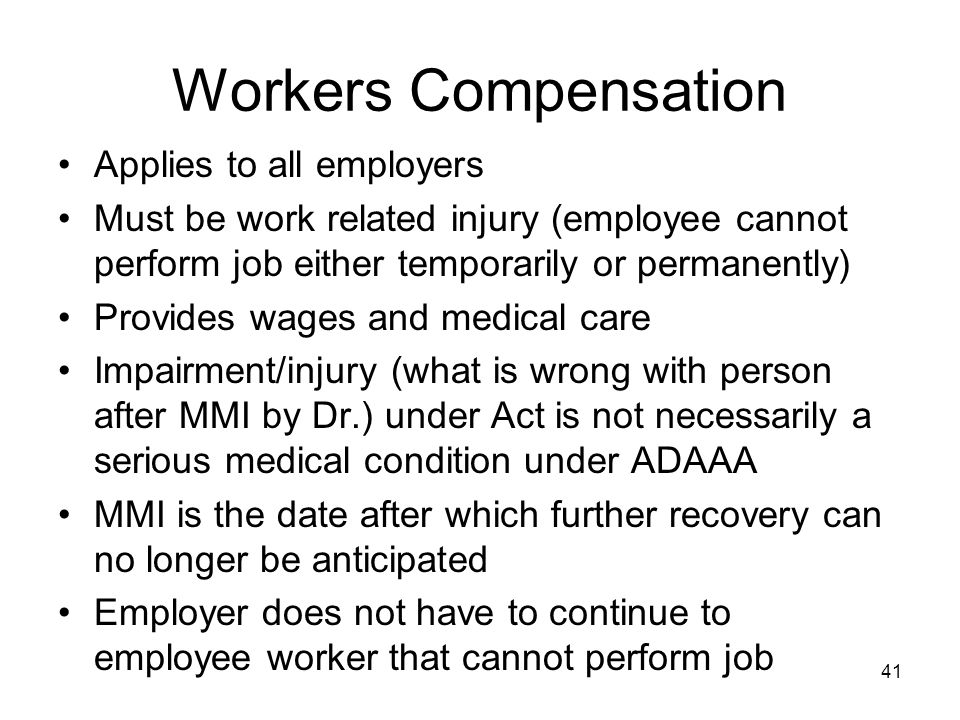 Workers Compensation Applies to all employers Must be work related injury (employee cannot perform job either temporarily or permanently) Provides wages and medical care Impairment/injury (what is wrong with person after MMI by Dr.) under Act is not necessarily a serious medical condition under ADAAA MMI is the date after which further recovery can no longer be anticipated Employer does not have to continue to employee worker that cannot perform job 41