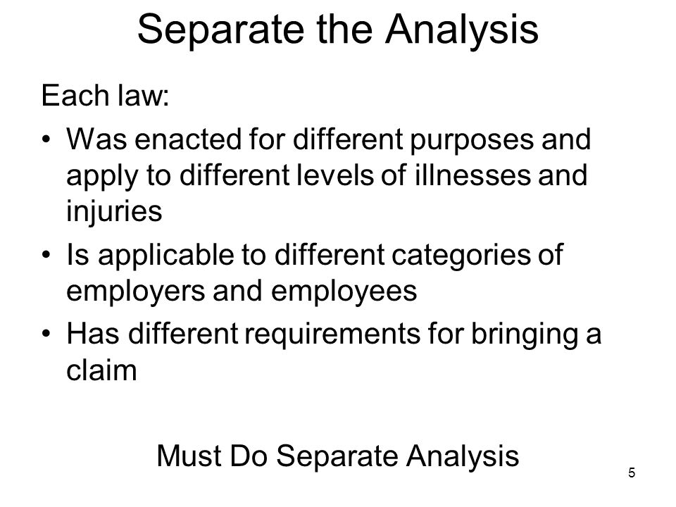 5 Separate the Analysis Each law: Was enacted for different purposes and apply to different levels of illnesses and injuries Is applicable to different categories of employers and employees Has different requirements for bringing a claim Must Do Separate Analysis