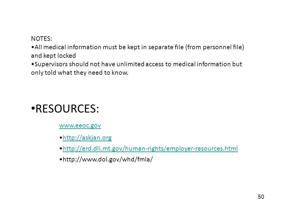 50 NOTES: All medical information must be kept in separate file (from personnel file) and kept locked Supervisors should not have unlimited access to medical information but only told what they need to know.