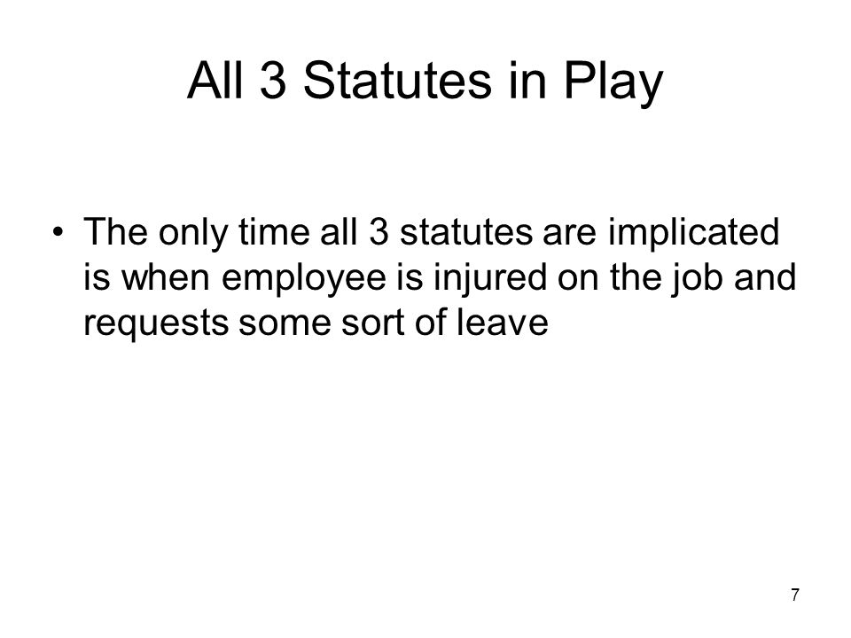 7 All 3 Statutes in Play The only time all 3 statutes are implicated is when employee is injured on the job and requests some sort of leave