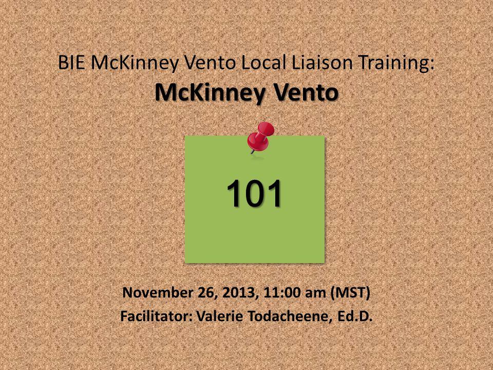 McKinney Vento BIE McKinney Vento Local Liaison Training: McKinney Vento November 26, 2013, 11:00 am (MST) Facilitator: Valerie Todacheene, Ed.D.