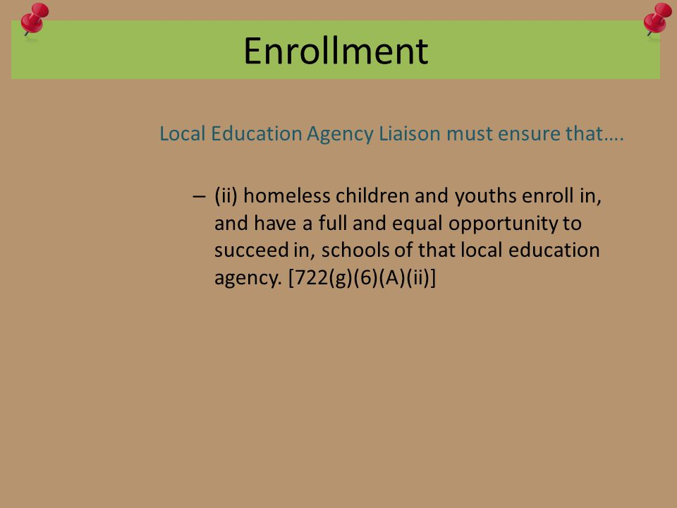 Enrollment Local Education Agency Liaison must ensure that…. – (ii) homeless children and youths enroll in, and have a full and equal opportunity to s