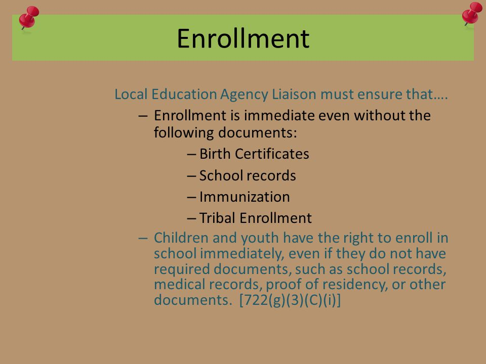 Enrollment Local Education Agency Liaison must ensure that…. – Enrollment is immediate even without the following documents: – Birth Certificates – Sc