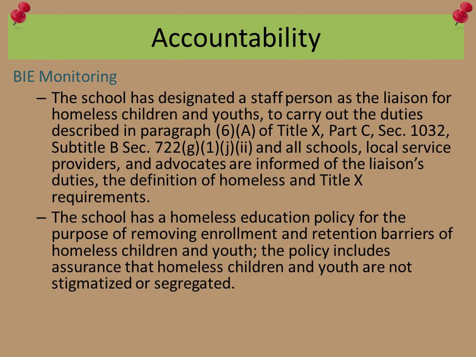 Accountability BIE Monitoring – The school has designated a staff person as the liaison for homeless children and youths, to carry out the duties described in paragraph (6)(A) of Title X, Part C, Sec.