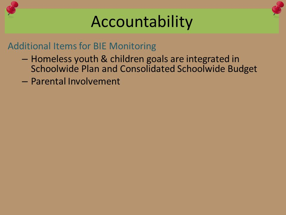 Accountability Additional Items for BIE Monitoring – Homeless youth & children goals are integrated in Schoolwide Plan and Consolidated Schoolwide Budget – Parental Involvement