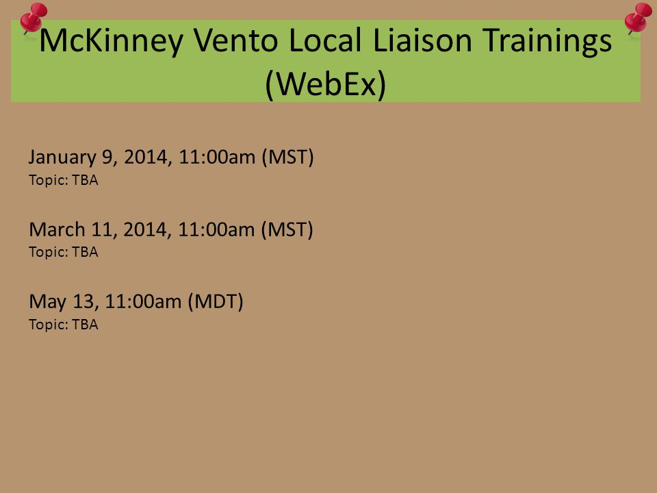 McKinney Vento Local Liaison Trainings (WebEx) January 9, 2014, 11:00am (MST) Topic: TBA March 11, 2014, 11:00am (MST) Topic: TBA May 13, 11:00am (MDT) Topic: TBA