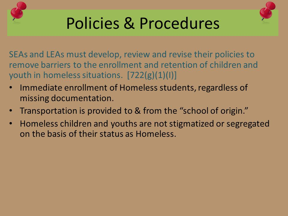 Policies & Procedures SEAs and LEAs must develop, review and revise their policies to remove barriers to the enrollment and retention of children and youth in homeless situations.