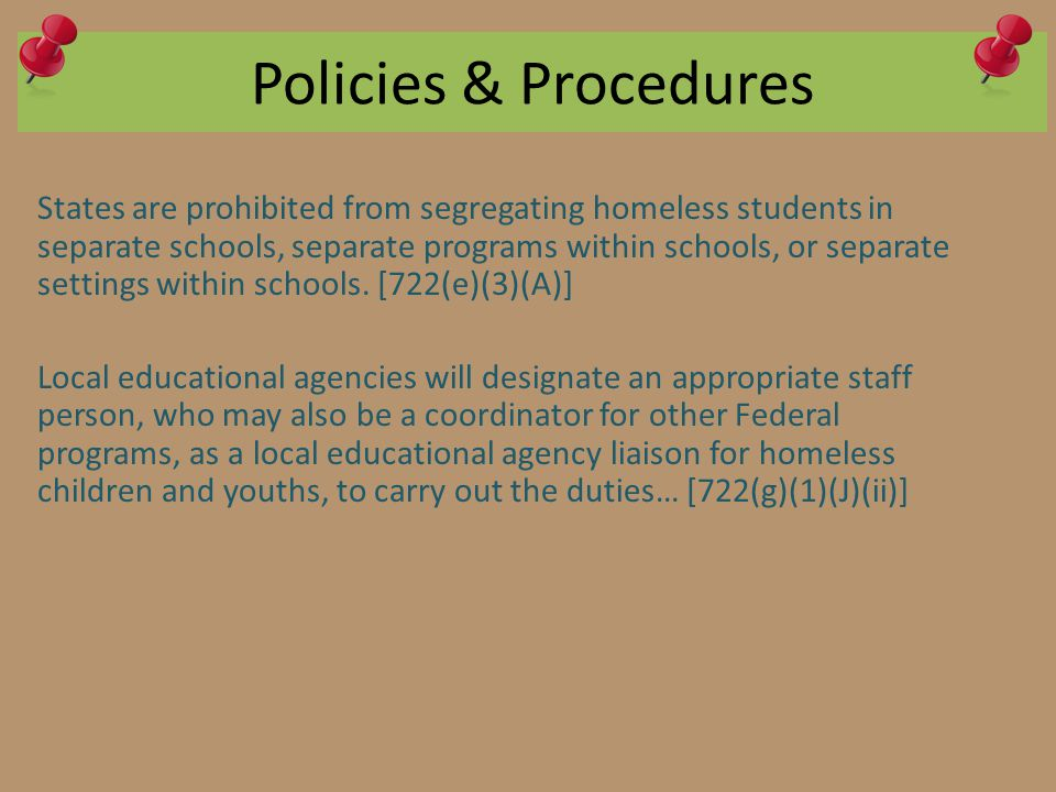 Policies & Procedures States are prohibited from segregating homeless students in separate schools, separate programs within schools, or separate settings within schools.