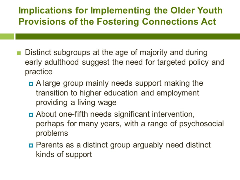 Implications for Implementing the Older Youth Provisions of the Fostering Connections Act ■Distinct subgroups at the age of majority and during early adulthood suggest the need for targeted policy and practice  A large group mainly needs support making the transition to higher education and employment providing a living wage  About one-fifth needs significant intervention, perhaps for many years, with a range of psychosocial problems  Parents as a distinct group arguably need distinct kinds of support