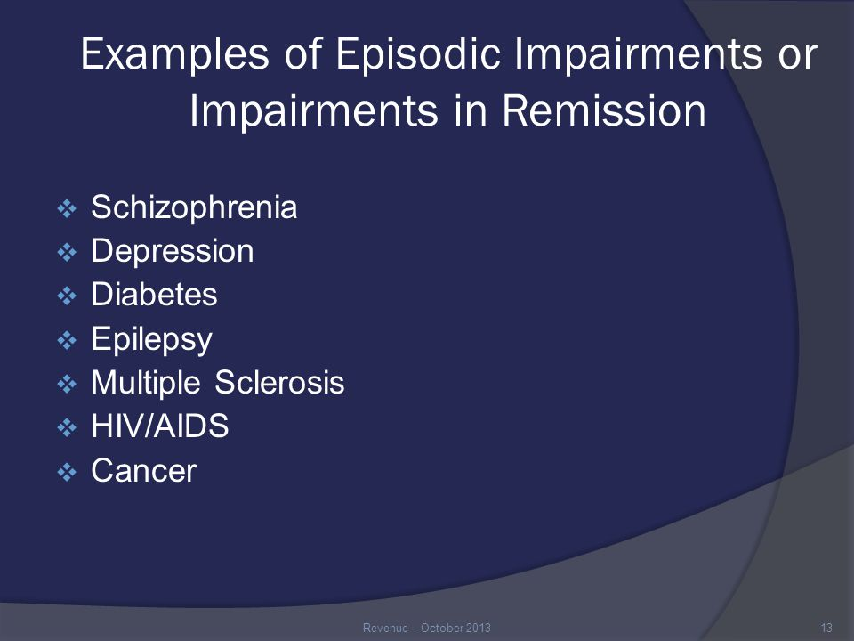 Examples of Episodic Impairments or Impairments in Remission  Schizophrenia  Depression  Diabetes  Epilepsy  Multiple Sclerosis  HIV/AIDS  Cancer 13Revenue - October 2013