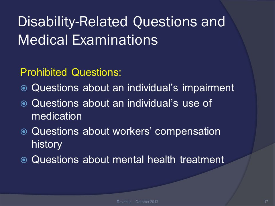 Disability-Related Questions and Medical Examinations Prohibited Questions:  Questions about an individual's impairment  Questions about an individual's use of medication  Questions about workers' compensation history  Questions about mental health treatment 17Revenue - October 2013