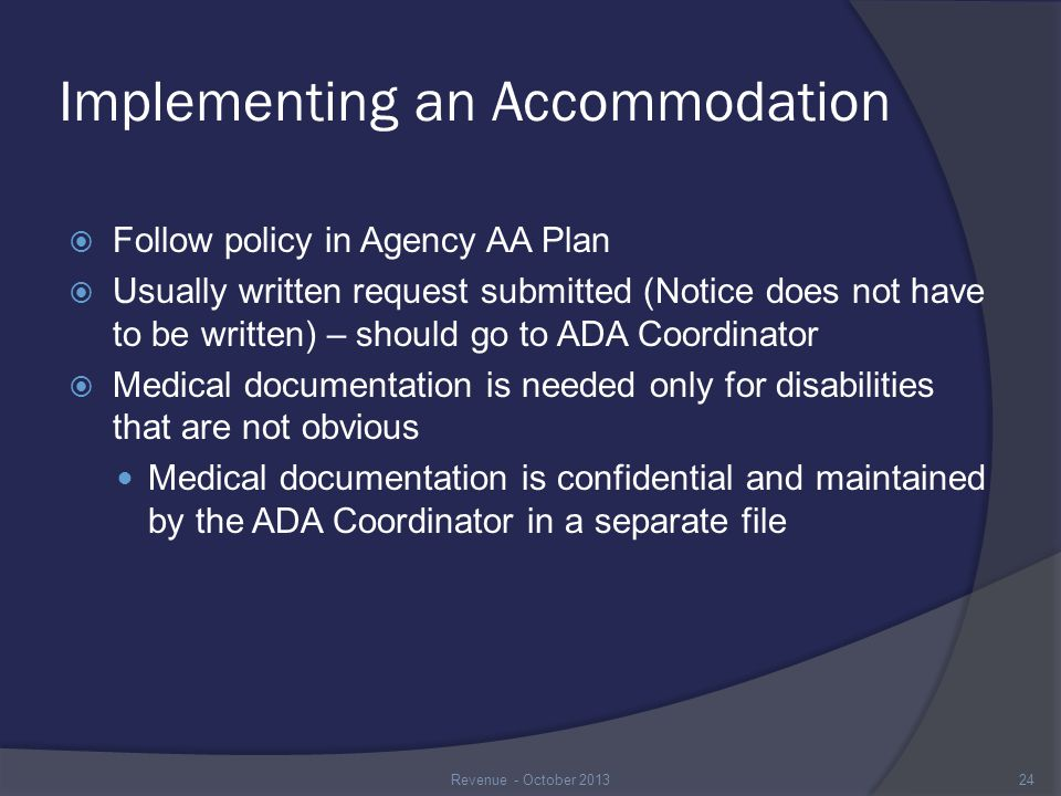 Implementing an Accommodation  Follow policy in Agency AA Plan  Usually written request submitted (Notice does not have to be written) – should go to ADA Coordinator  Medical documentation is needed only for disabilities that are not obvious Medical documentation is confidential and maintained by the ADA Coordinator in a separate file 24Revenue - October 2013