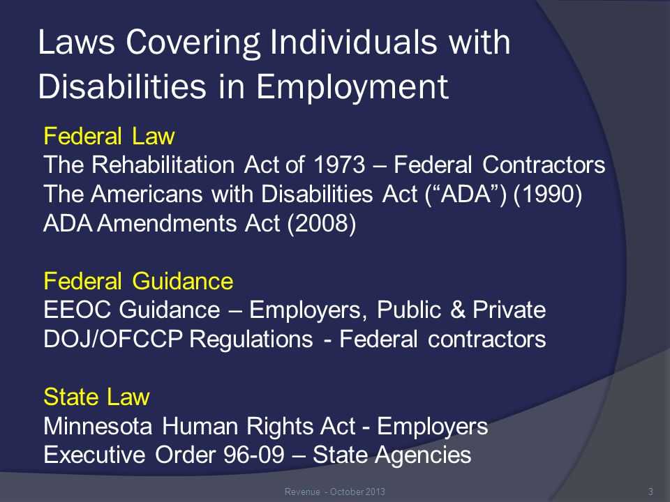 ADA The ADA prohibits discrimination against individuals with disabilities through the following five titles of the Act Title I – Employment; covers all employers with at least 15 employees Title II – State & Local Government; covers all programs, services and public activities Title III – Public Accommodations; Restaurants, stores, and places of public business Title IV – Telecommunications; Every state must have a message relay service – 711 Title V – Miscellaneous Provisions 4Revenue - October 2013