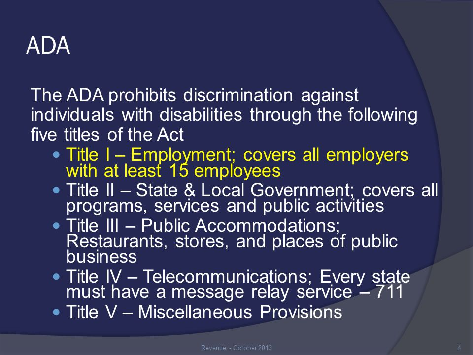 ADA: Title I No employer shall discriminate against any qualified individual with a disability in regard to any aspect of employment Aspects of employment include: ○ Recruitment, Application Process, Hiring ○ Leaves, Layoffs ○ Training, job assignments, Promotions ○ Benefits, Employer-sponsored events ○ Discharges 5Revenue - October 2013