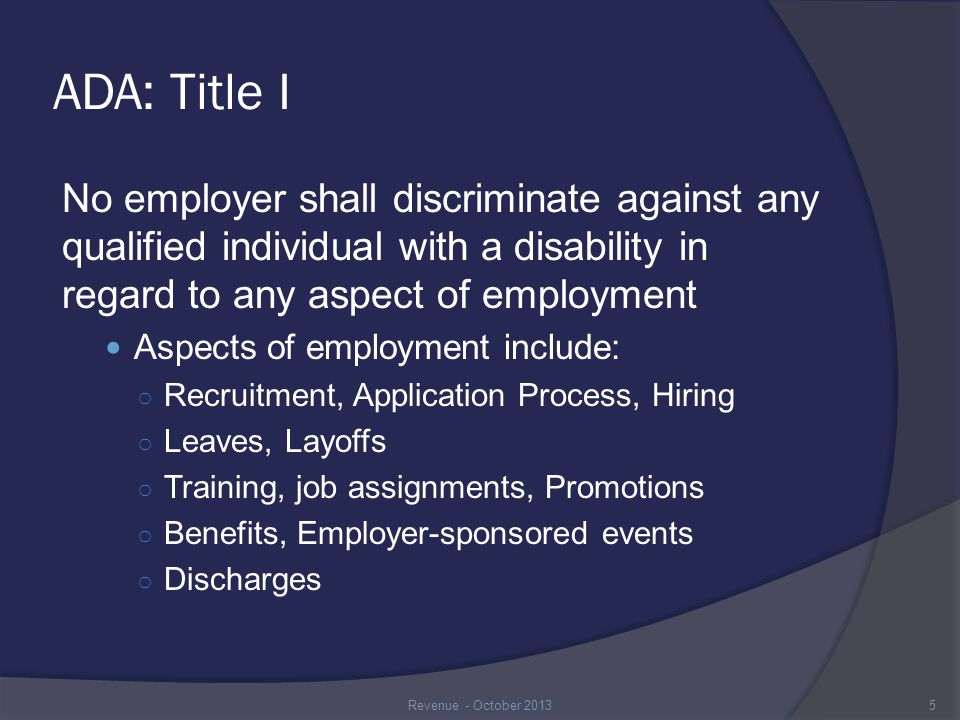 Disability Related Questions & Medical Examinations Hiring Process and Interviews  May inform an individual of the requirements of the hiring process (e.g., interviews, written timed exams, or job demonstrations) and may ask if the individual will need an accommodation  May ask if the individual can perform all of the essential functions with or without reasonable accommodation  May ask the individual to demonstrate or explain how they would perform the essential functions as long as all applicants are asked Exception: If a person has a known disability, may ask how the individual will perform an essential function Revenue - October 201316