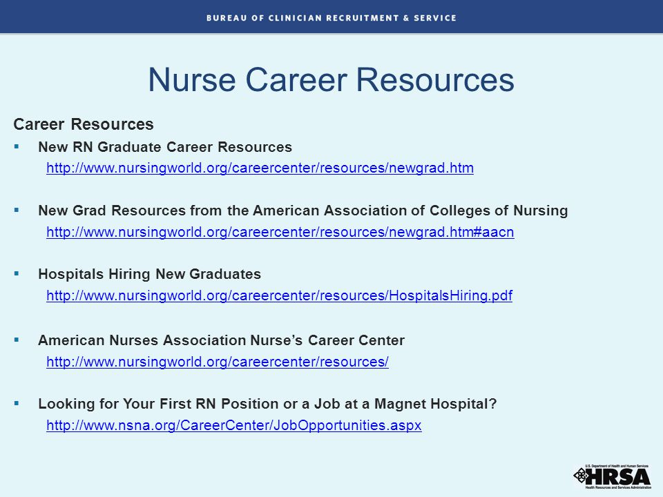 Career Resources  New RN Graduate Career Resources http://www.nursingworld.org/careercenter/resources/newgrad.htm  New Grad Resources from the American Association of Colleges of Nursing http://www.nursingworld.org/careercenter/resources/newgrad.htm#aacn  Hospitals Hiring New Graduates http://www.nursingworld.org/careercenter/resources/HospitalsHiring.pdf  American Nurses Association Nurse's Career Center http://www.nursingworld.org/careercenter/resources/  Looking for Your First RN Position or a Job at a Magnet Hospital.