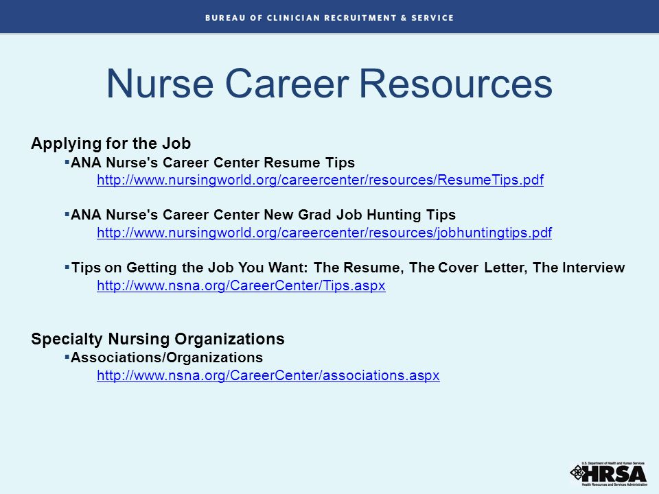 Applying for the Job  ANA Nurse s Career Center Resume Tips http://www.nursingworld.org/careercenter/resources/ResumeTips.pdf  ANA Nurse s Career Center New Grad Job Hunting Tips http://www.nursingworld.org/careercenter/resources/jobhuntingtips.pdf  Tips on Getting the Job You Want: The Resume, The Cover Letter, The Interview http://www.nsna.org/CareerCenter/Tips.aspx Specialty Nursing Organizations  Associations/Organizations http://www.nsna.org/CareerCenter/associations.aspx Nurse Career Resources